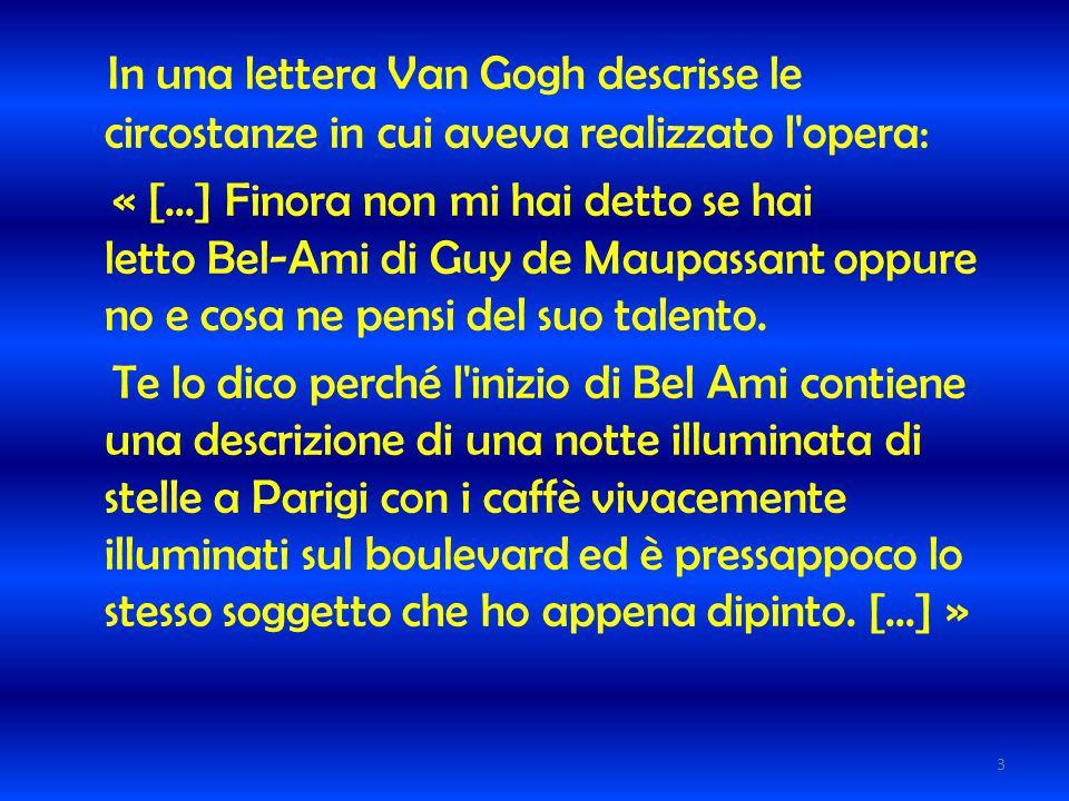 In una lettera Van Gogh descrisse le circostanze in cui aveva realizzato l opera: « [...] Finora non mi hai detto se hai letto Bel-Ami di Guy de Maupassant oppure no e cosa ne pensi del suo talento.